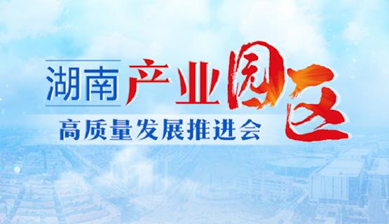 專題(ti)|湖南(nan)產業園區高(gao)質量(liang)發展推進會